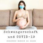 Schwangerschaft und COVID-19 (Corona) - Alles was Du wissen musst